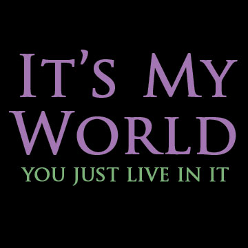 It's My World, You Just Live In It